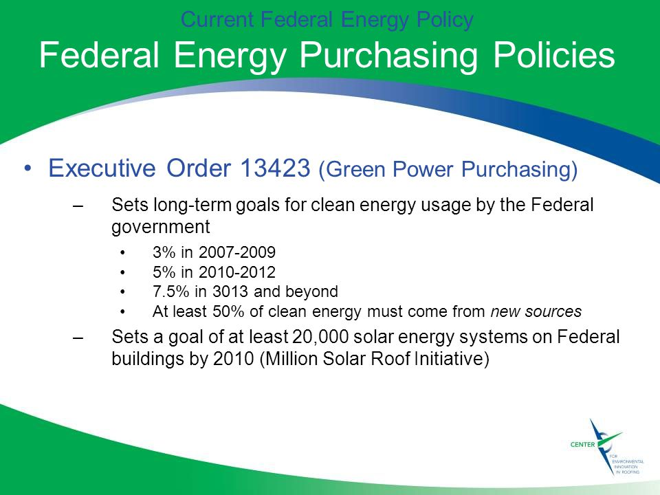 Current Federal Energy Policy Federal Energy Purchasing Policies Executive Order (Green Power Purchasing) –Sets long-term goals for clean energy usage by the Federal government 3% in % in % in 3013 and beyond At least 50% of clean energy must come from new sources –Sets a goal of at least 20,000 solar energy systems on Federal buildings by 2010 (Million Solar Roof Initiative)