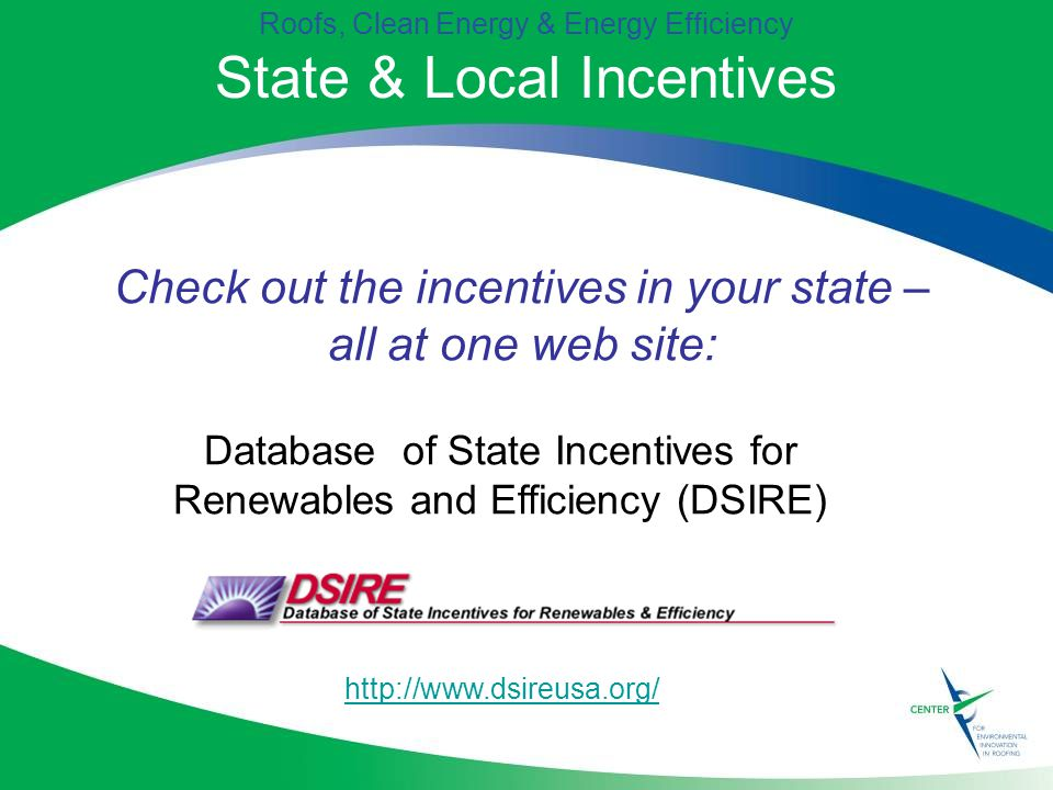 Roofs, Clean Energy & Energy Efficiency State & Local Incentives Database of State Incentives for Renewables and Efficiency (DSIRE)   Check out the incentives in your state – all at one web site: