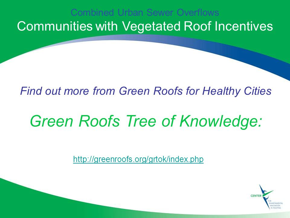 Find out more from Green Roofs for Healthy Cities Green Roofs Tree of Knowledge:   Combined Urban Sewer Overflows Communities with Vegetated Roof Incentives