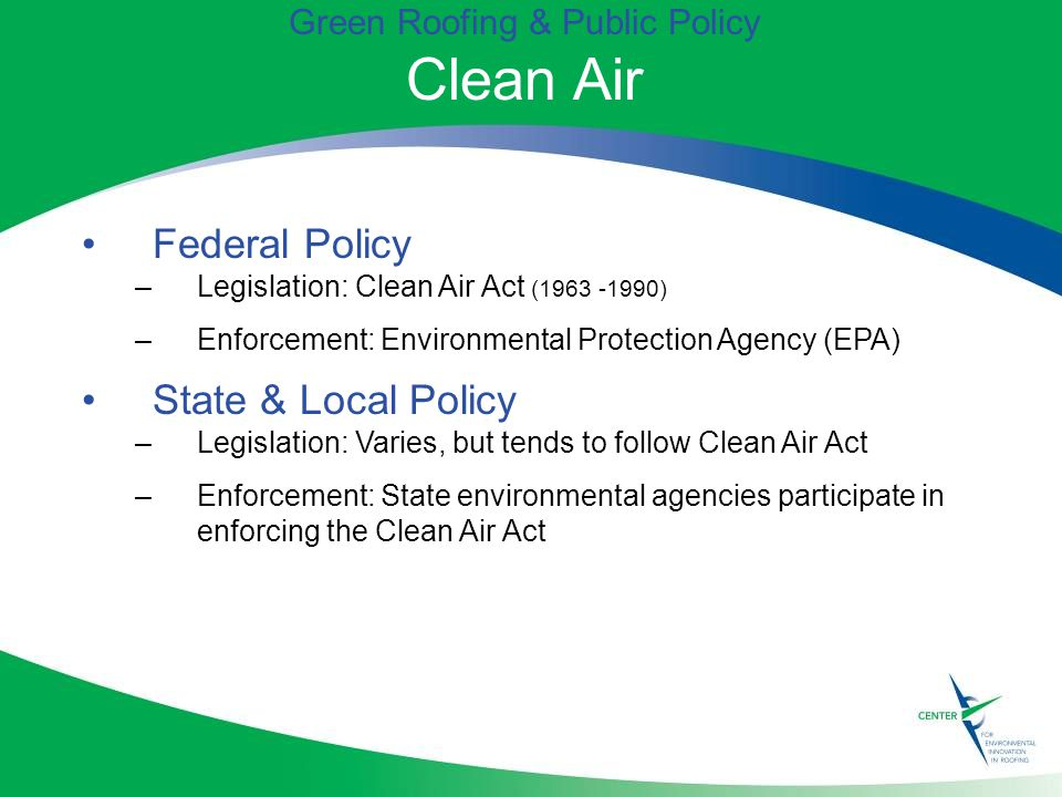 Green Roofing & Public Policy Clean Air Federal Policy –Legislation: Clean Air Act ( ) –Enforcement: Environmental Protection Agency (EPA) State & Local Policy –Legislation: Varies, but tends to follow Clean Air Act –Enforcement: State environmental agencies participate in enforcing the Clean Air Act