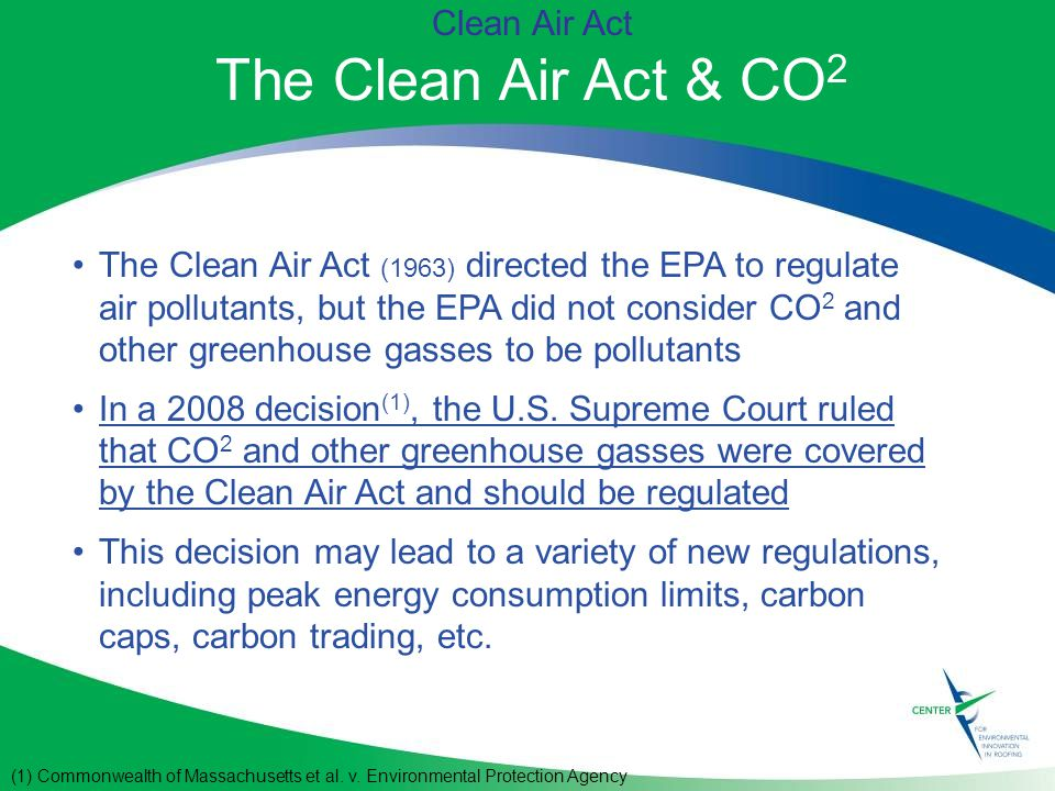 Clean Air Act The Clean Air Act & CO 2 The Clean Air Act (1963) directed the EPA to regulate air pollutants, but the EPA did not consider CO 2 and other greenhouse gasses to be pollutants In a 2008 decision (1), the U.S.