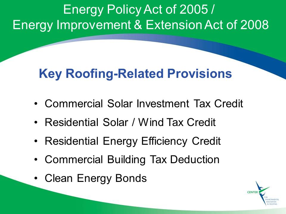 Energy Policy Act of 2005 / Energy Improvement & Extension Act of 2008 Commercial Solar Investment Tax Credit Residential Solar / Wind Tax Credit Residential Energy Efficiency Credit Commercial Building Tax Deduction Clean Energy Bonds Key Roofing-Related Provisions