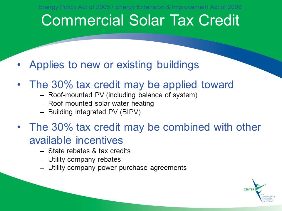 Energy Policy Act of 2005 / Energy Extension & Improvement Act of 2008 Commercial Solar Tax Credit Applies to new or existing buildings The 30% tax credit may be applied toward –Roof-mounted PV (including balance of system) –Roof-mounted solar water heating –Building integrated PV (BIPV) The 30% tax credit may be combined with other available incentives –State rebates & tax credits –Utility company rebates –Utility company power purchase agreements