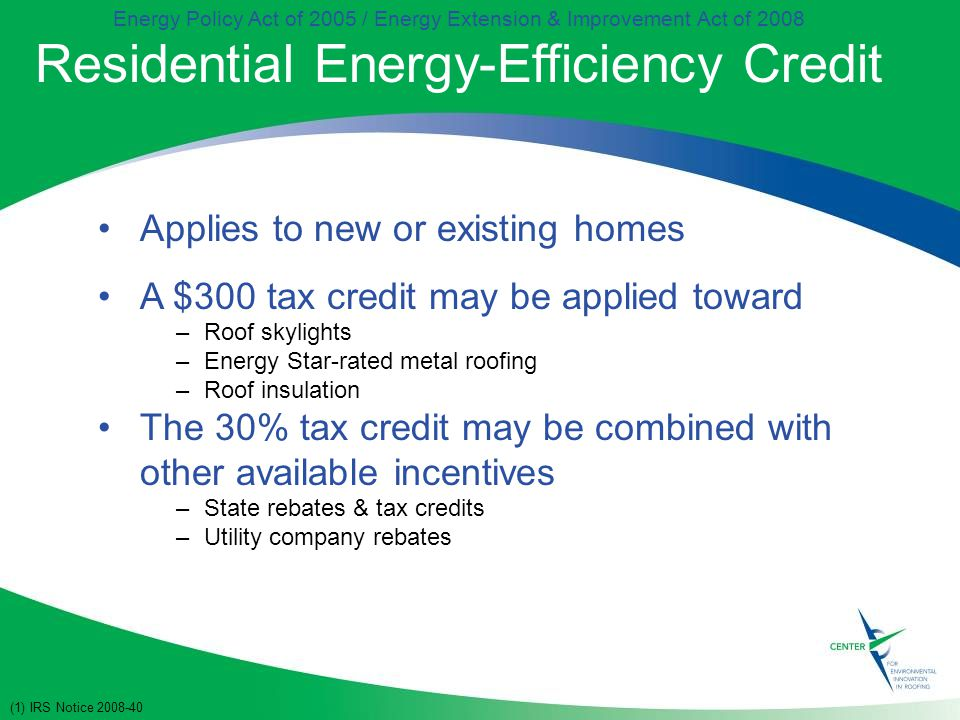 Energy Policy Act of 2005 / Energy Extension & Improvement Act of 2008 Residential Energy-Efficiency Credit Applies to new or existing homes A $300 tax credit may be applied toward –Roof skylights –Energy Star-rated metal roofing –Roof insulation The 30% tax credit may be combined with other available incentives –State rebates & tax credits –Utility company rebates (1) IRS Notice