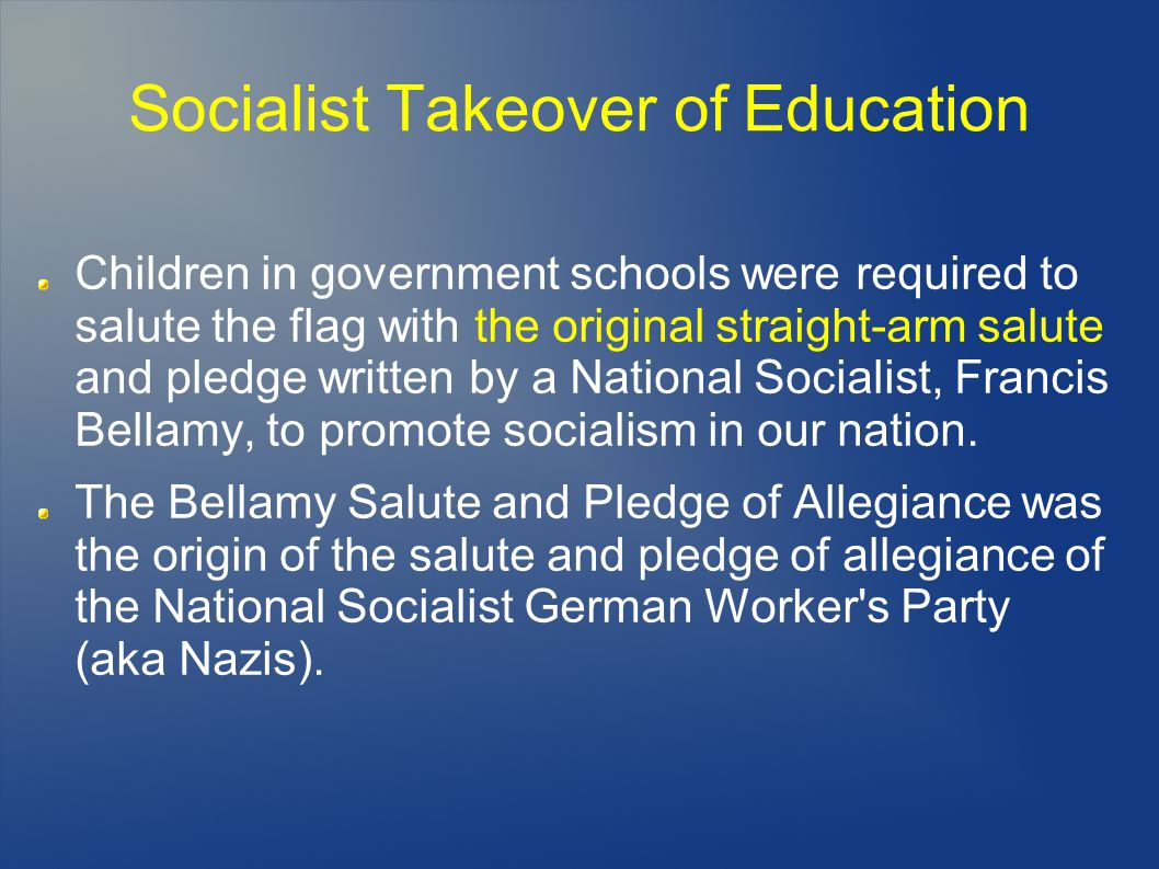 Socialist Takeover of Education Children in government schools were required to salute the flag with the original straight-arm salute and pledge written by a National Socialist, Francis Bellamy, to promote socialism in our nation.
