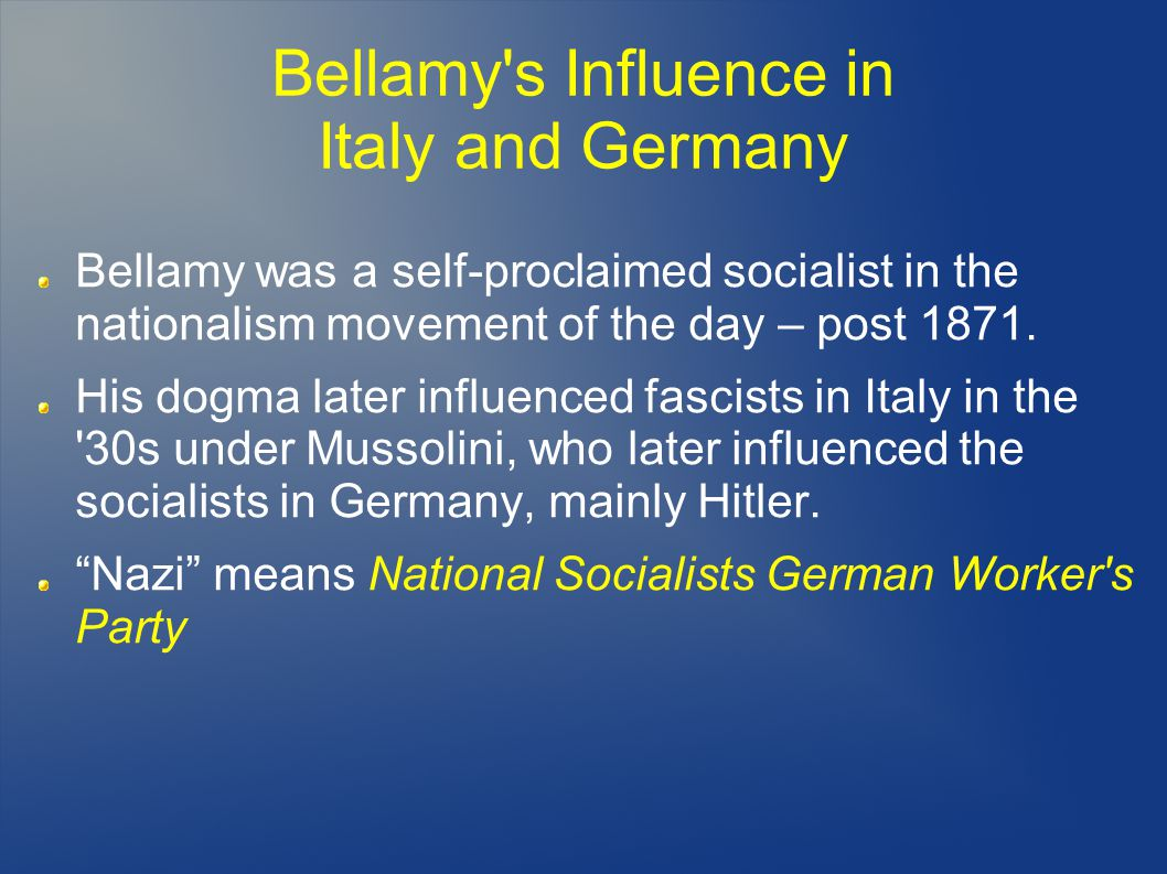 Bellamy s Influence in Italy and Germany Bellamy was a self-proclaimed socialist in the nationalism movement of the day – post 1871.