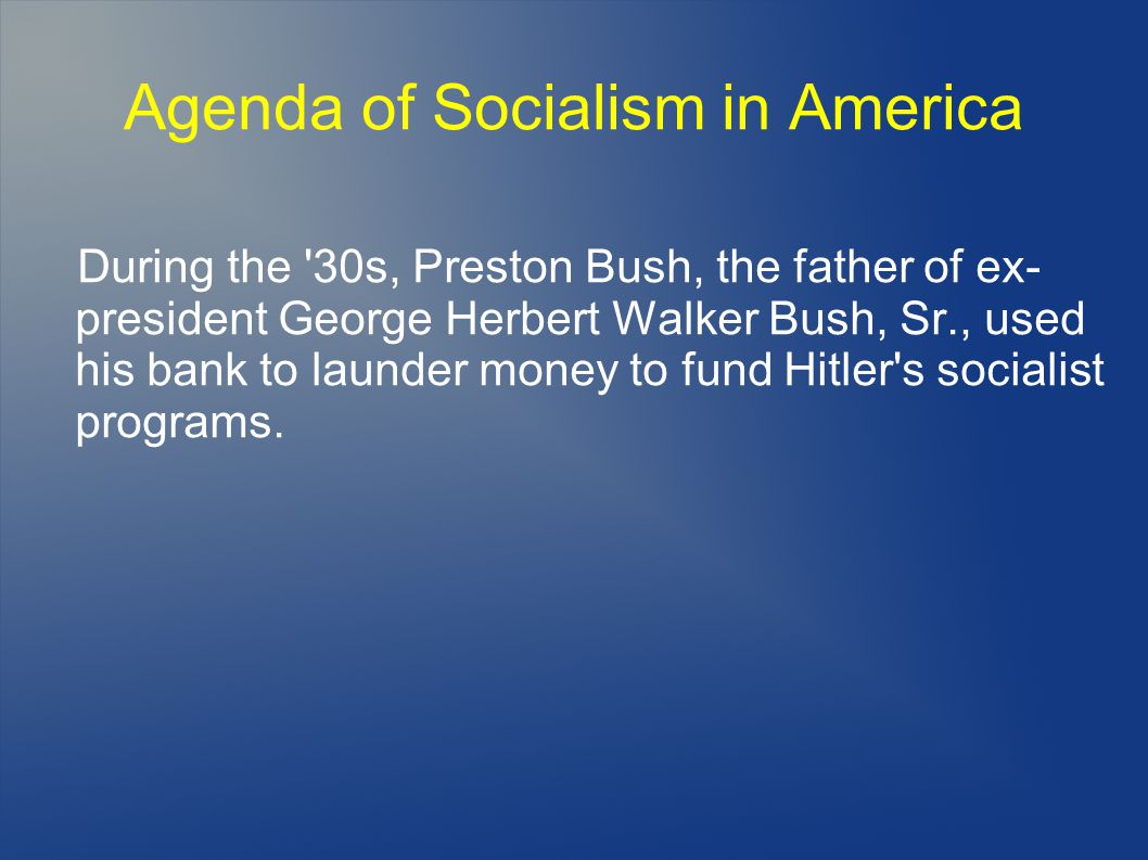Agenda of Socialism in America During the 30s, Preston Bush, the father of ex- president George Herbert Walker Bush, Sr., used his bank to launder money to fund Hitler s socialist programs.