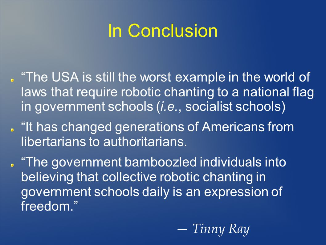 In Conclusion The USA is still the worst example in the world of laws that require robotic chanting to a national flag in government schools (i.e., socialist schools) It has changed generations of Americans from libertarians to authoritarians.