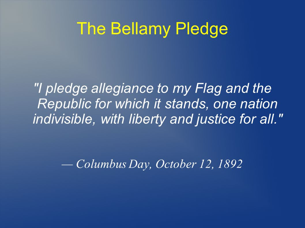 The Bellamy Pledge I pledge allegiance to my Flag and the Republic for which it stands, one nation indivisible, with liberty and justice for all. — Columbus Day, October 12, 1892