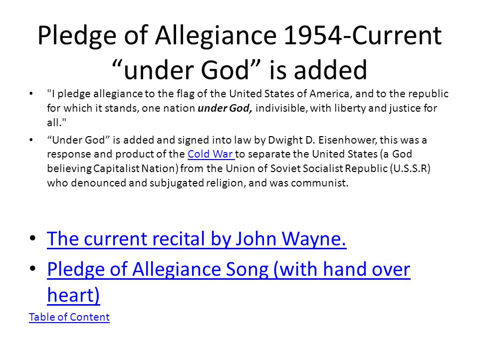 Pledge of Allegiance 1954-Current under God is added I pledge allegiance to the flag of the United States of America, and to the republic for which it stands, one nation under God, indivisible, with liberty and justice for all. Under God is added and signed into law by Dwight D.