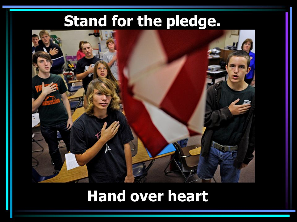 Stand for the pledge. Hand over heart