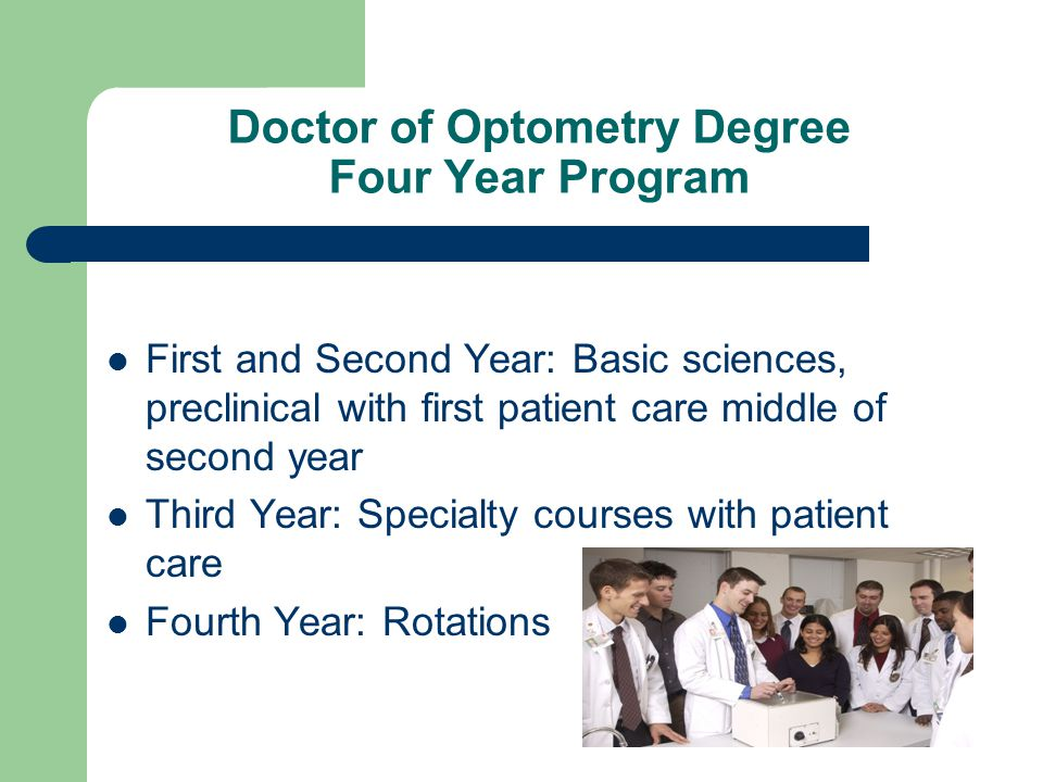 12 Doctor of Optometry Degree Four Year Program First and Second Year:  Basic sciences, preclinical with first patient care middle of second year  Third Year: ...