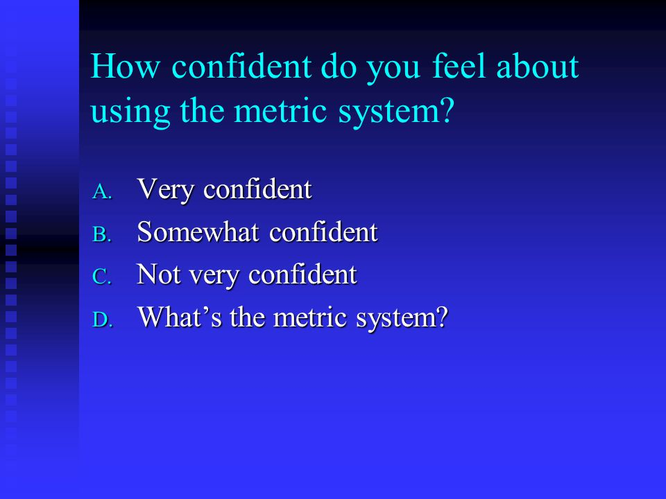 How confident do you feel about using the metric system.