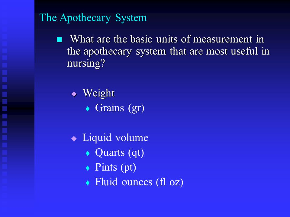 The Apothecary System What are the basic units of measurement in the apothecary system that are most useful in nursing.