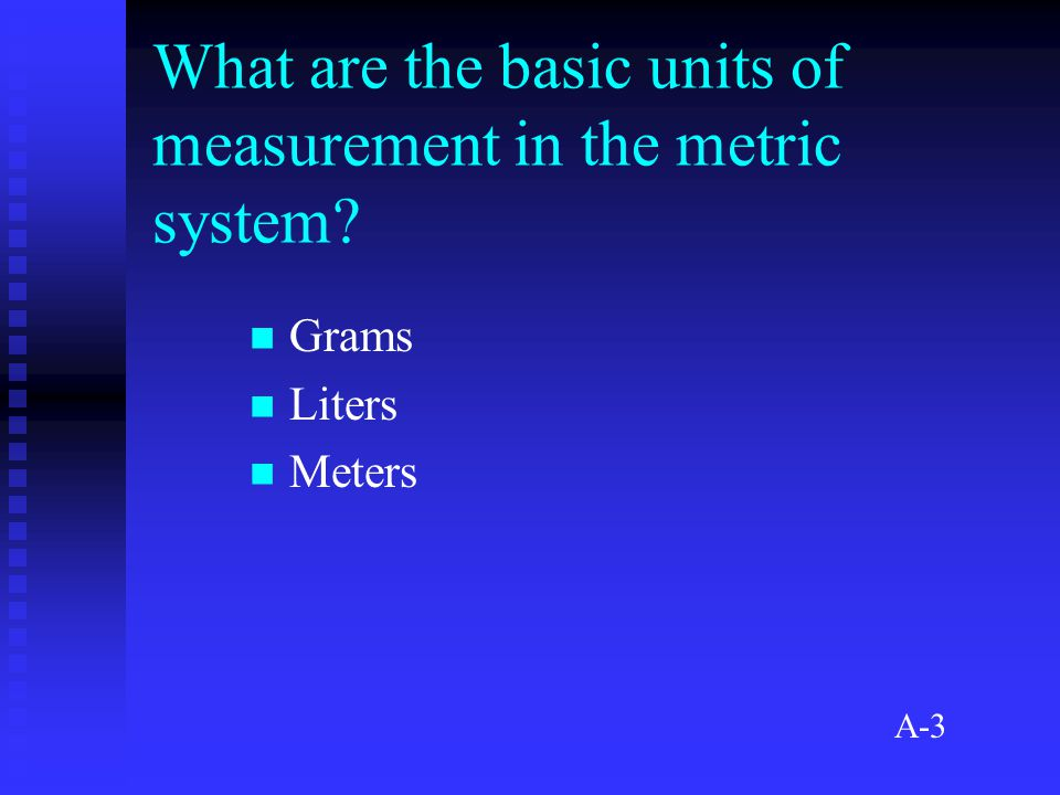 What are the basic units of measurement in the metric system Grams Liters Meters A-3