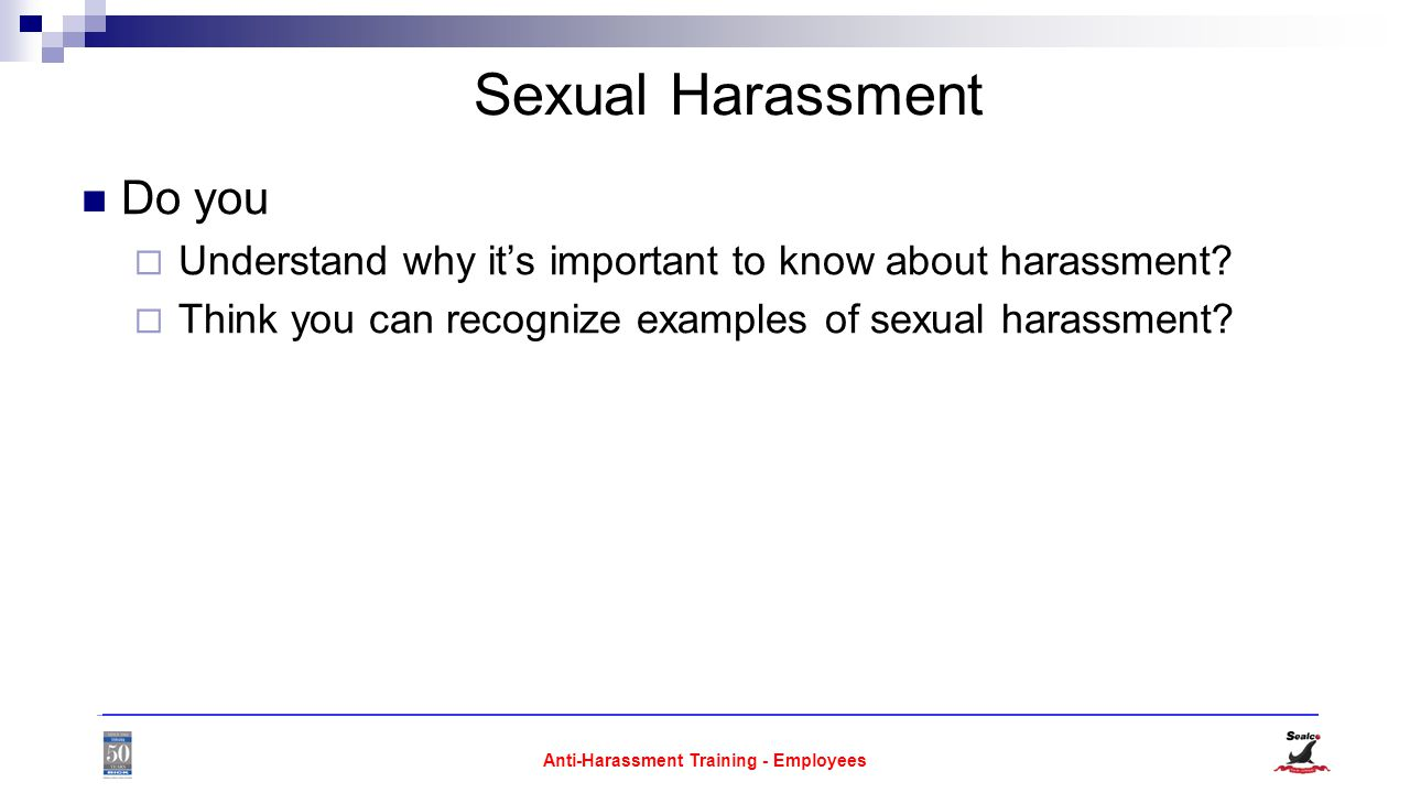 Anti-Harassment Training - Employees Sexual Harassment Do you  Understand why it's important to know about harassment.