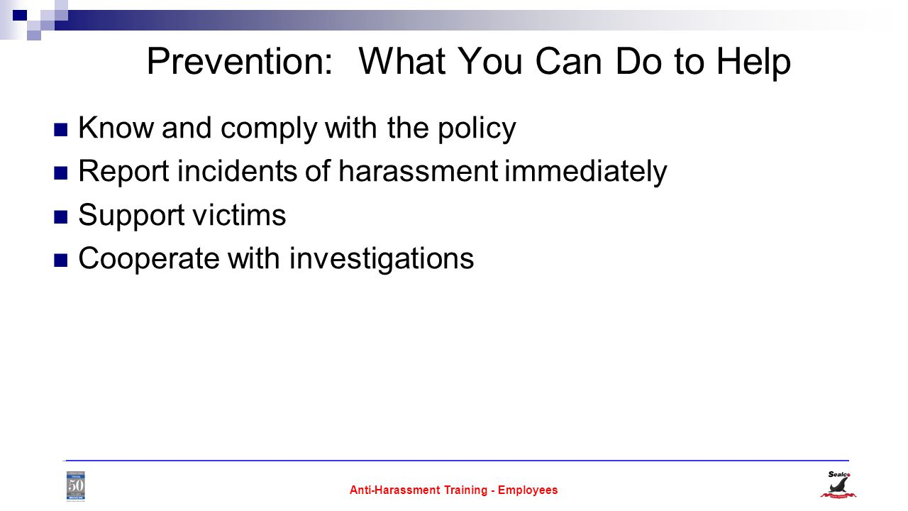 Anti-Harassment Training - Employees Prevention: What You Can Do to Help Know and comply with the policy Report incidents of harassment immediately Support victims Cooperate with investigations