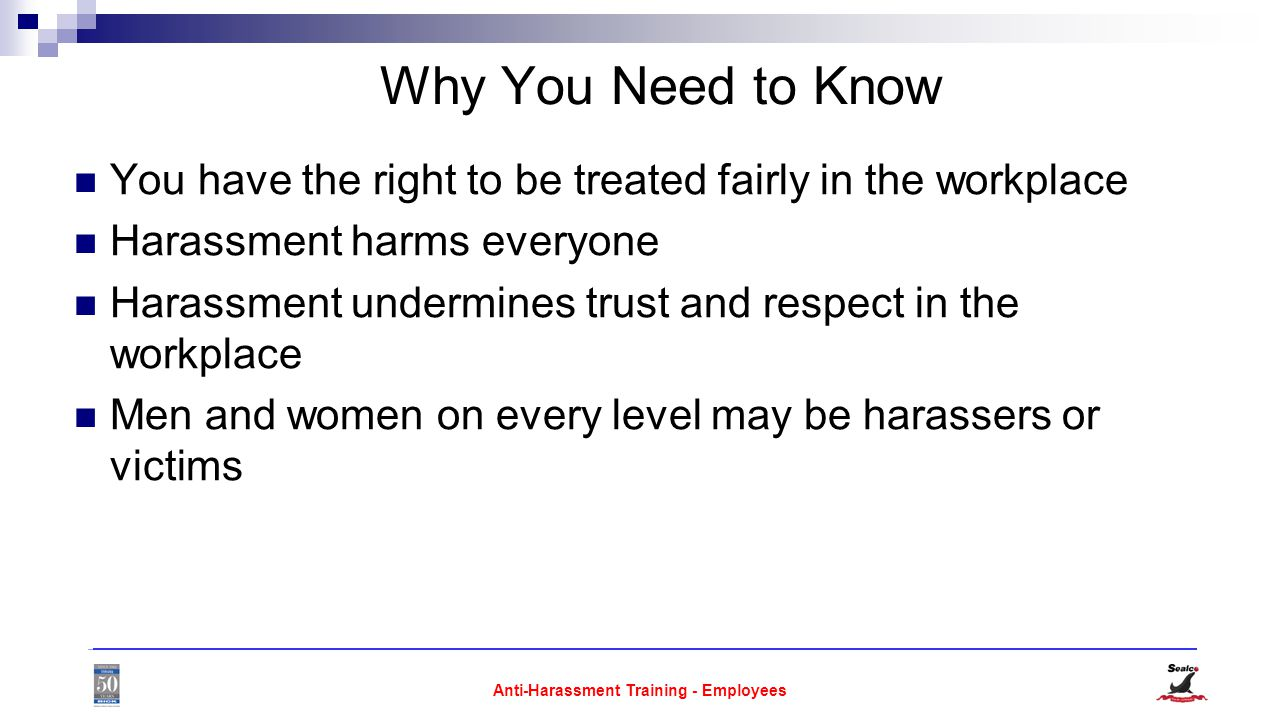 Anti-Harassment Training - Employees Why You Need to Know You have the right to be treated fairly in the workplace Harassment harms everyone Harassment undermines trust and respect in the workplace Men and women on every level may be harassers or victims