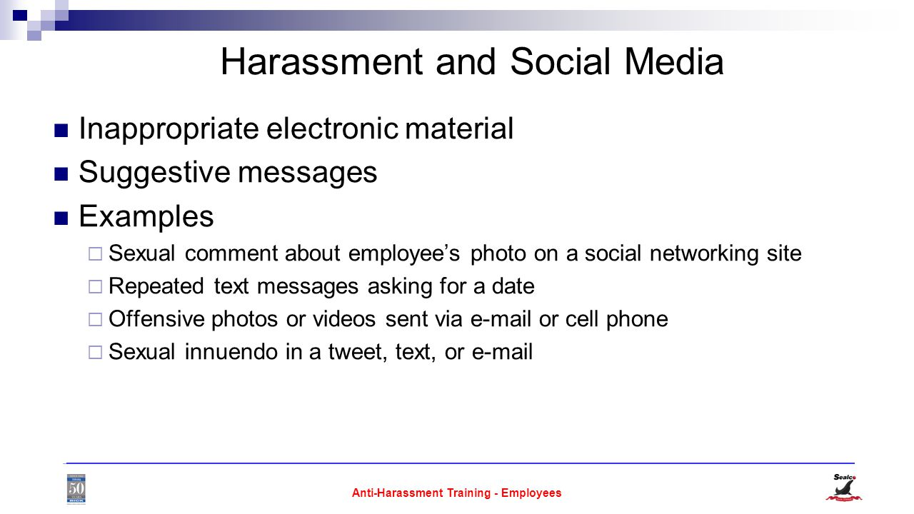 Anti-Harassment Training - Employees Harassment and Social Media Inappropriate electronic material Suggestive messages Examples  Sexual comment about employee's photo on a social networking site  Repeated text messages asking for a date  Offensive photos or videos sent via  or cell phone  Sexual innuendo in a tweet, text, or