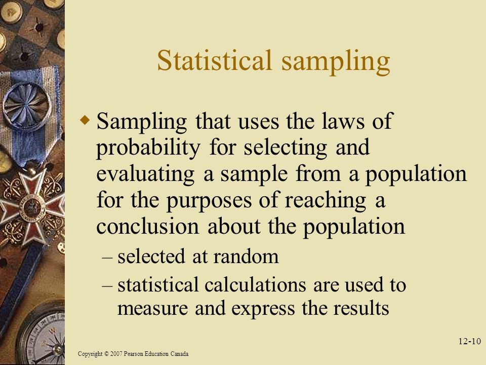 Copyright © 2007 Pearson Education Canada Statistical sampling  Sampling that uses the laws of probability for selecting and evaluating a sample from a population for the purposes of reaching a conclusion about the population – selected at random – statistical calculations are used to measure and express the results