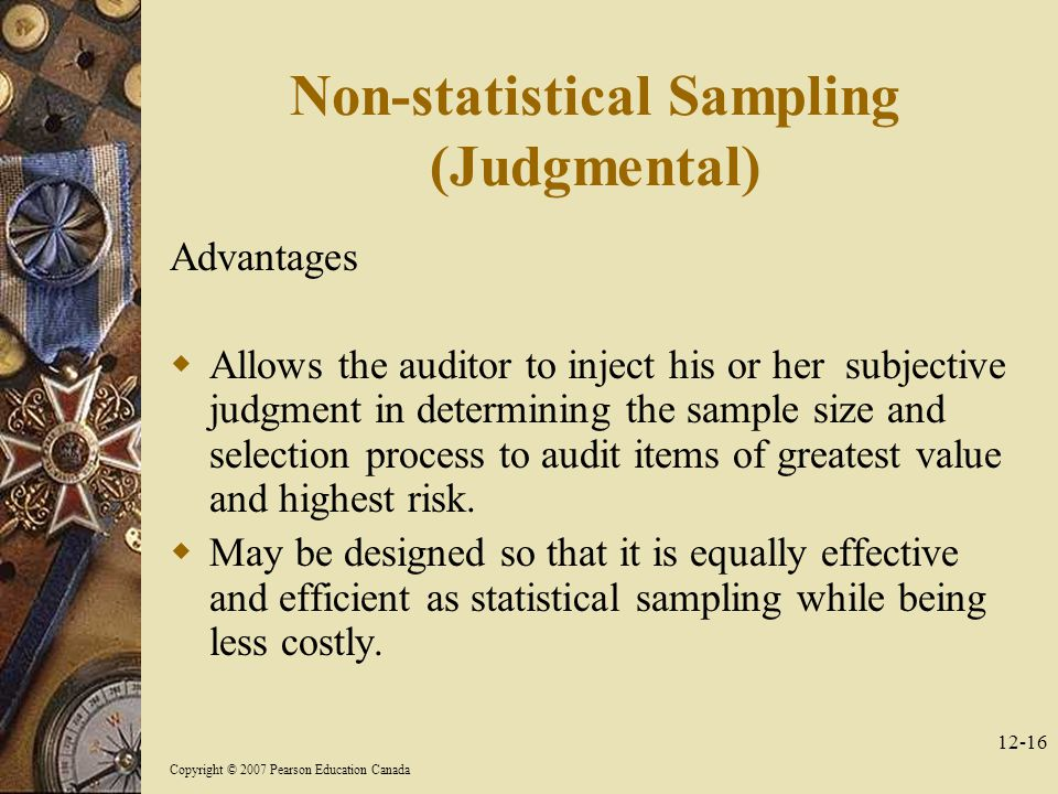 Copyright © 2007 Pearson Education Canada Non-statistical Sampling (Judgmental) Advantages  Allows the auditor to inject his or her subjective judgment in determining the sample size and selection process to audit items of greatest value and highest risk.