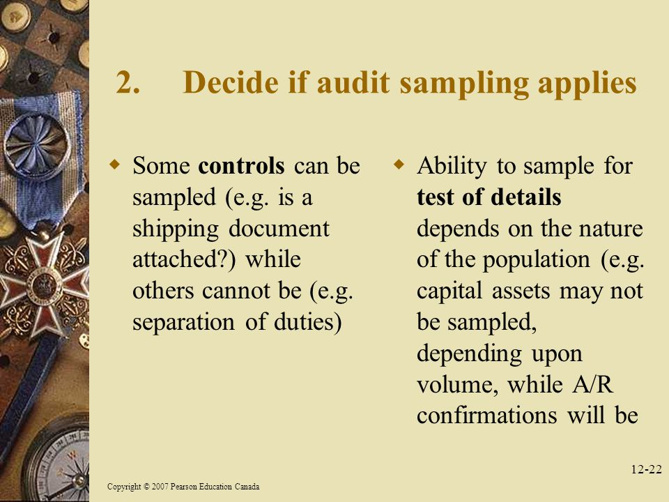 Copyright © 2007 Pearson Education Canada Decide if audit sampling applies  Some controls can be sampled (e.g.