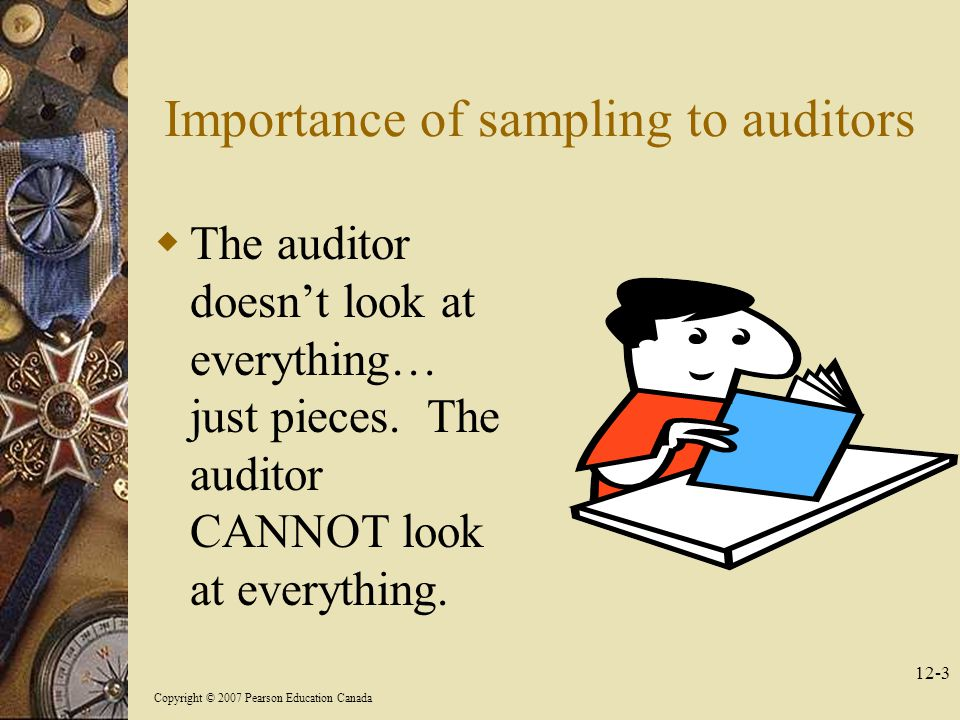 Copyright © 2007 Pearson Education Canada 12-3 Importance of sampling to auditors  The auditor doesn't look at everything… just pieces.
