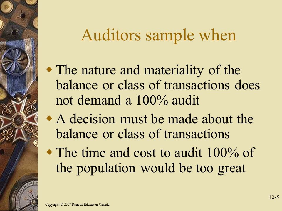 Copyright © 2007 Pearson Education Canada 12-5 Auditors sample when  The nature and materiality of the balance or class of transactions does not demand a 100% audit  A decision must be made about the balance or class of transactions  The time and cost to audit 100% of the population would be too great