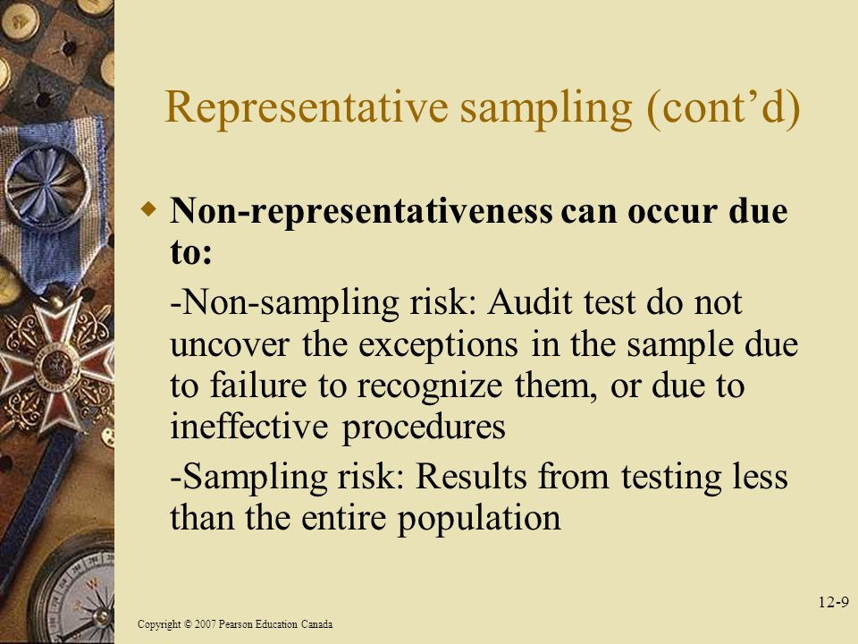 Copyright © 2007 Pearson Education Canada 12-9 Representative sampling (cont'd)  Non-representativeness can occur due to: -Non-sampling risk: Audit test do not uncover the exceptions in the sample due to failure to recognize them, or due to ineffective procedures -Sampling risk: Results from testing less than the entire population