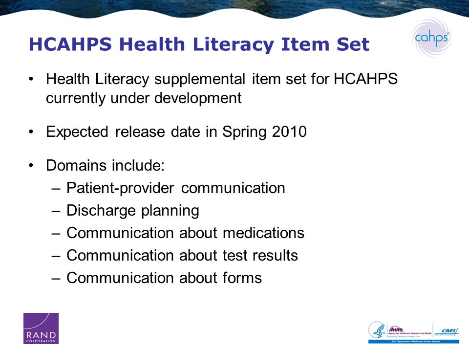 HCAHPS Health Literacy Item Set Health Literacy supplemental item set for HCAHPS currently under development Expected release date in Spring 2010 Domains include: –Patient-provider communication –Discharge planning –Communication about medications –Communication about test results –Communication about forms