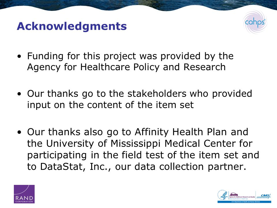 Acknowledgments Funding for this project was provided by the Agency for Healthcare Policy and Research Our thanks go to the stakeholders who provided input on the content of the item set Our thanks also go to Affinity Health Plan and the University of Mississippi Medical Center for participating in the field test of the item set and to DataStat, Inc., our data collection partner.