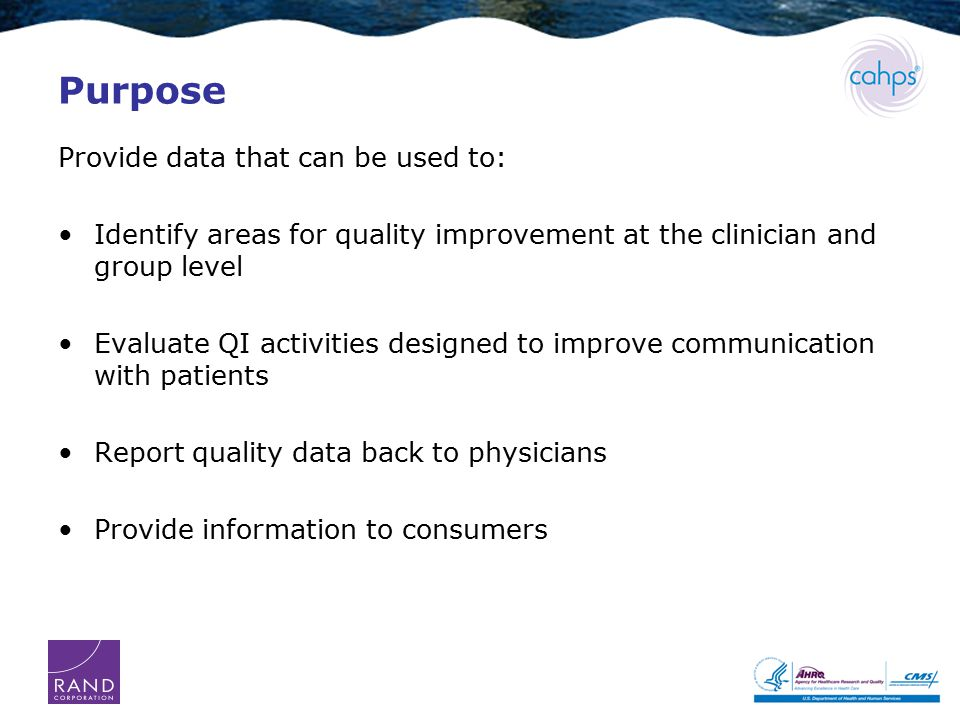 Purpose Provide data that can be used to: Identify areas for quality improvement at the clinician and group level Evaluate QI activities designed to improve communication with patients Report quality data back to physicians Provide information to consumers