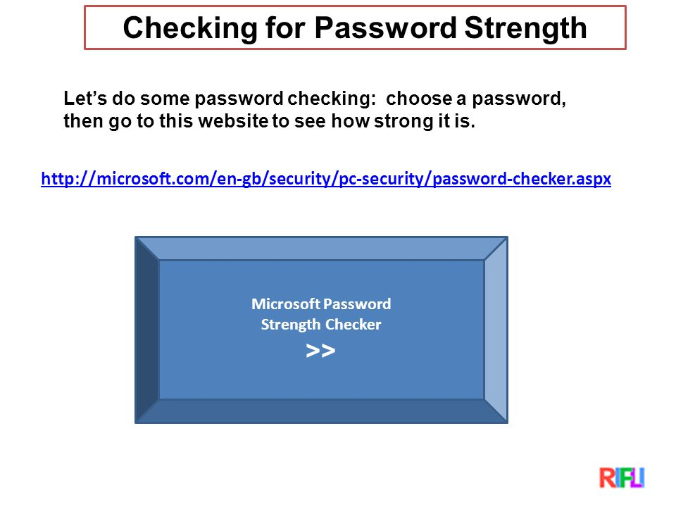 Checking for Password Strength Let's do some password checking: choose a password, then go to this website to see how strong it is.