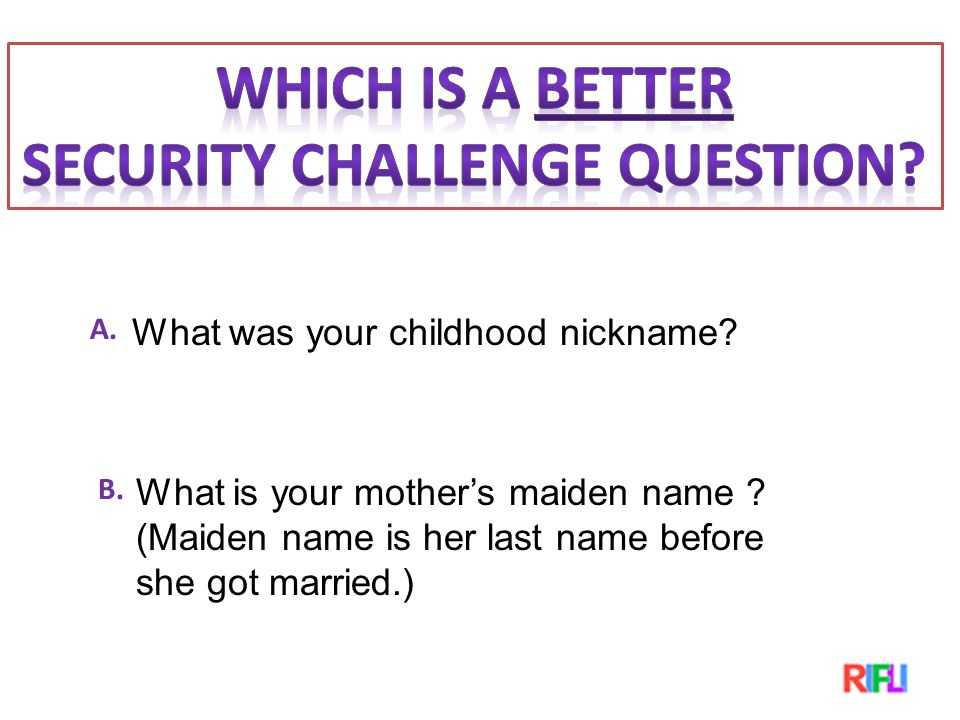 What was your childhood nickname. A. What is your mother's maiden name .