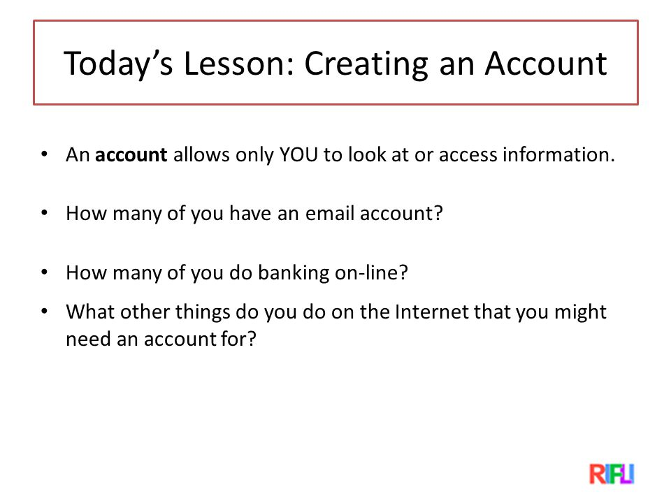 Today's Lesson: Creating an Account An account allows only YOU to look at or access information.