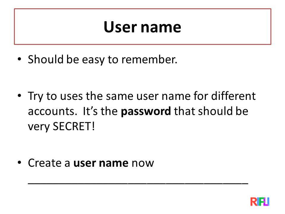 User name Should be easy to remember. Try to uses the same user name for different accounts.