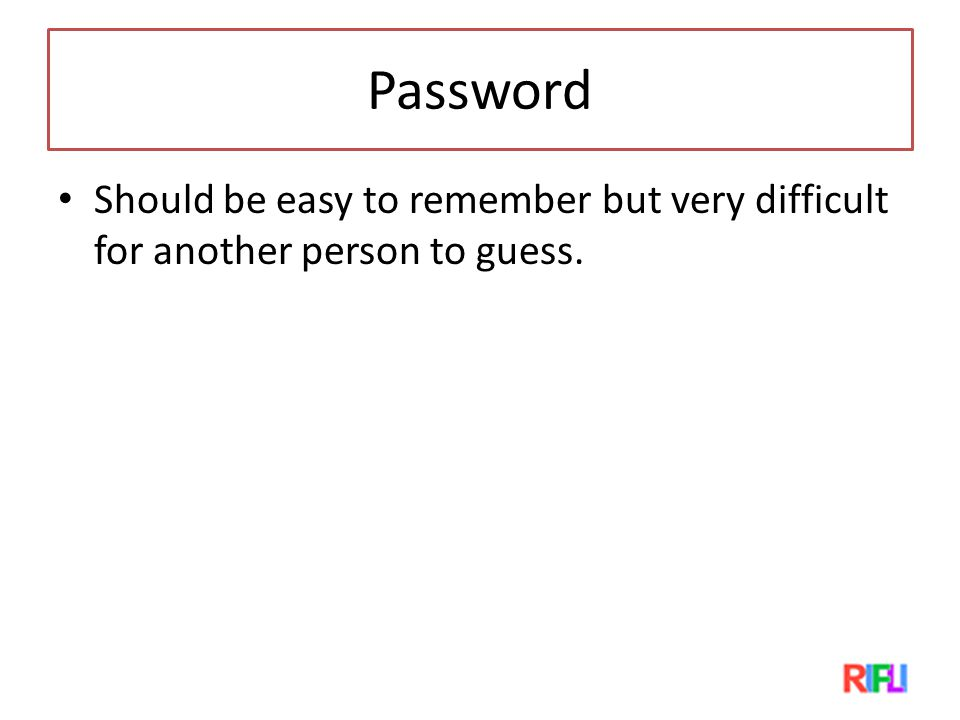 Password Should be easy to remember but very difficult for another person to guess.