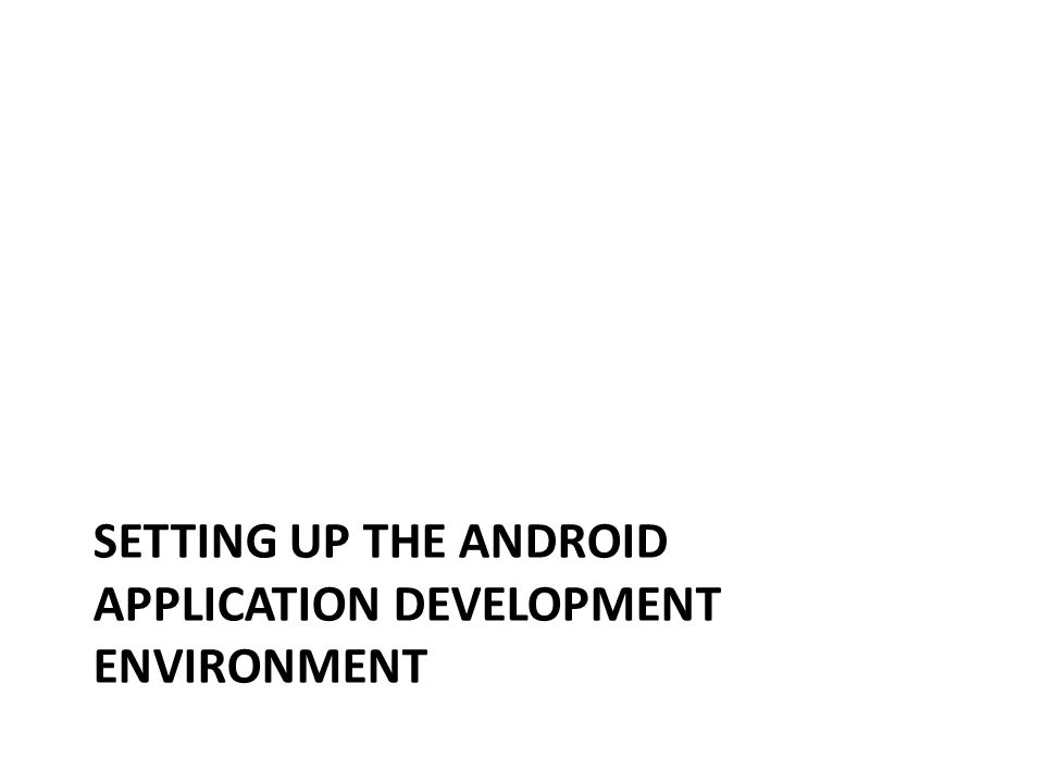 SETTING UP THE ANDROID APPLICATION DEVELOPMENT ENVIRONMENT