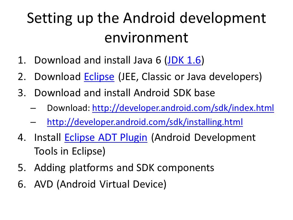 Setting up the Android development environment 1.Download and install Java 6 (JDK 1.6)JDK Download Eclipse (JEE, Classic or Java developers)Eclipse 3.Download and install Android SDK base – Download:   – Install Eclipse ADT Plugin (Android Development Tools in Eclipse)Eclipse ADT Plugin 5.Adding platforms and SDK components 6.AVD (Android Virtual Device)