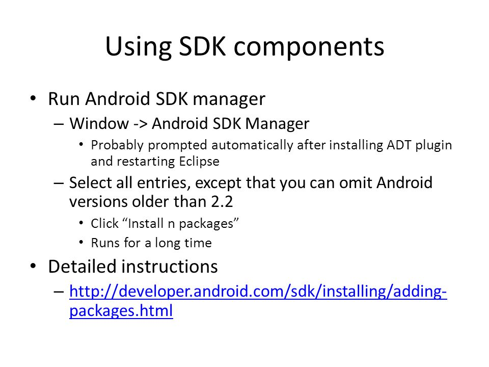 Using SDK components Run Android SDK manager – Window -> Android SDK Manager Probably prompted automatically after installing ADT plugin and restarting Eclipse – Select all entries, except that you can omit Android versions older than 2.2 Click Install n packages Runs for a long time Detailed instructions –   packages.html   packages.html