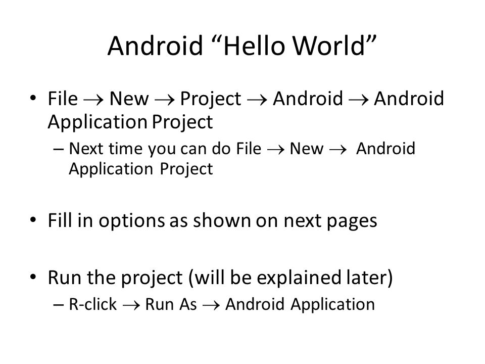 Android Hello World File  New  Project  Android  Android Application Project – Next time you can do File  New  Android Application Project Fill in options as shown on next pages Run the project (will be explained later) – R-click  Run As  Android Application