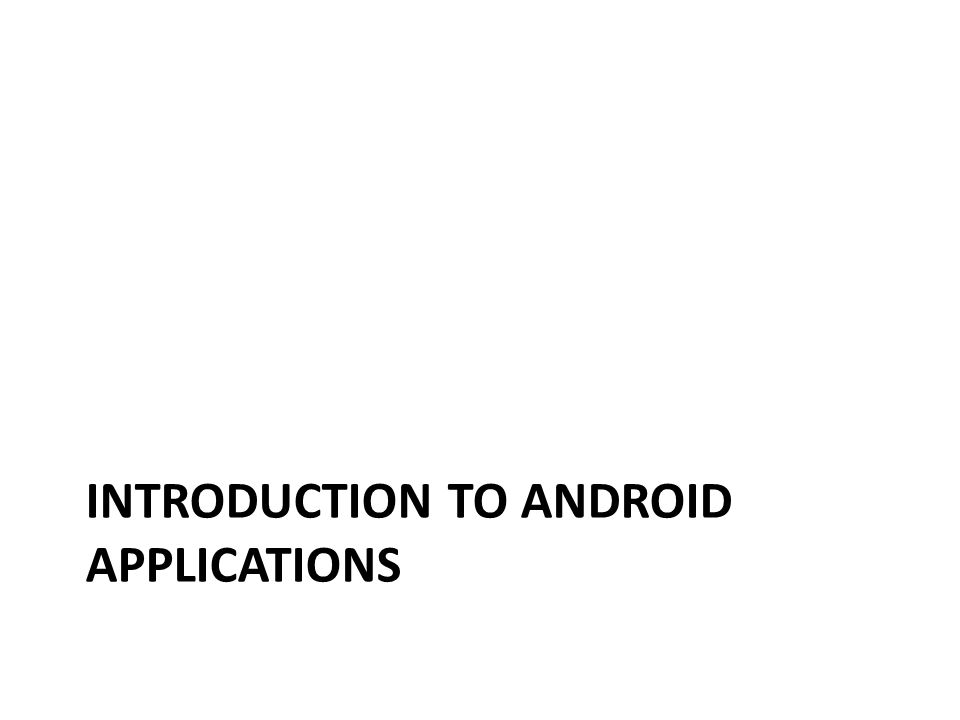 INTRODUCTION TO ANDROID APPLICATIONS