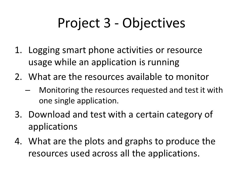 Project 3 - Objectives 1.Logging smart phone activities or resource usage while an application is running 2.What are the resources available to monitor – Monitoring the resources requested and test it with one single application.