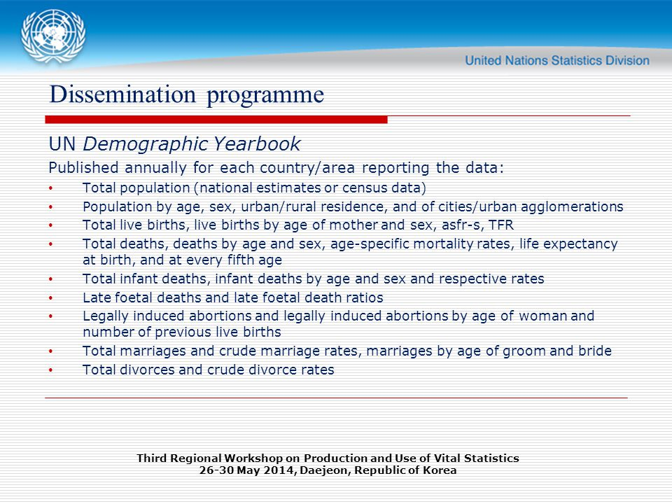 Dissemination programme UN Demographic Yearbook Published annually for each country/area reporting the data: Total population (national estimates or census data) Population by age, sex, urban/rural residence, and of cities/urban agglomerations Total live births, live births by age of mother and sex, asfr-s, TFR Total deaths, deaths by age and sex, age-specific mortality rates, life expectancy at birth, and at every fifth age Total infant deaths, infant deaths by age and sex and respective rates Late foetal deaths and late foetal death ratios Legally induced abortions and legally induced abortions by age of woman and number of previous live births Total marriages and crude marriage rates, marriages by age of groom and bride Total divorces and crude divorce rates Third Regional Workshop on Production and Use of Vital Statistics May 2014, Daejeon, Republic of Korea