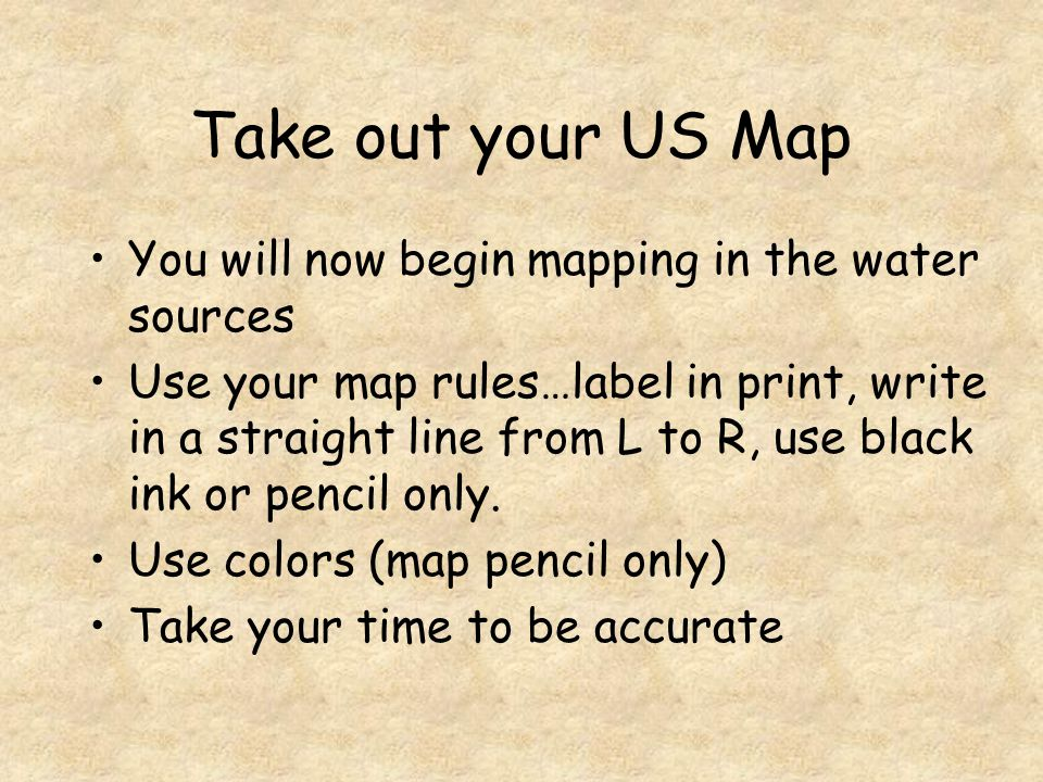 Take out your US Map You will now begin mapping in the water sources Use your map rules…label in print, write in a straight line from L to R, use black ink or pencil only.