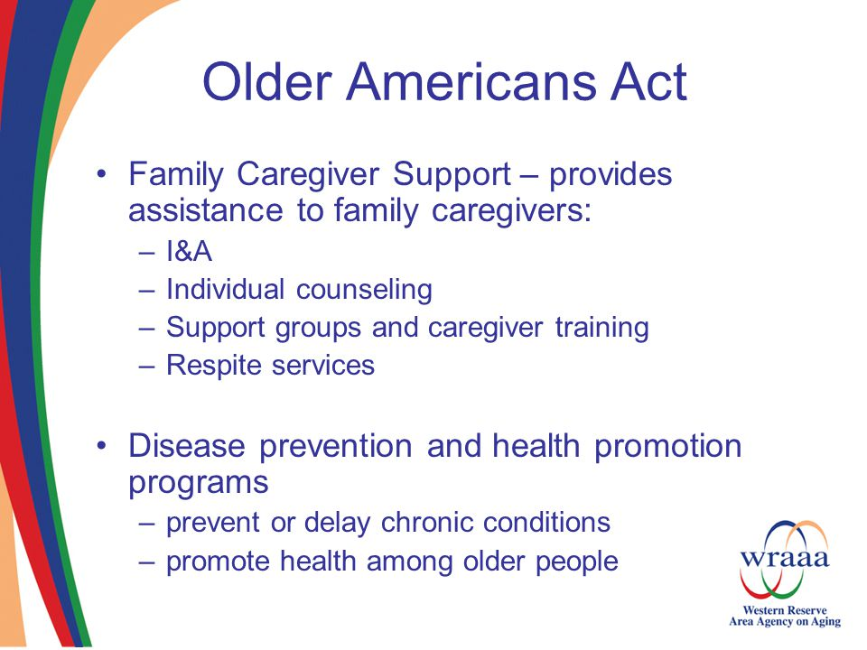 Older Americans Act Family Caregiver Support – provides assistance to family caregivers: –I&A –Individual counseling –Support groups and caregiver training –Respite services Disease prevention and health promotion programs –prevent or delay chronic conditions –promote health among older people
