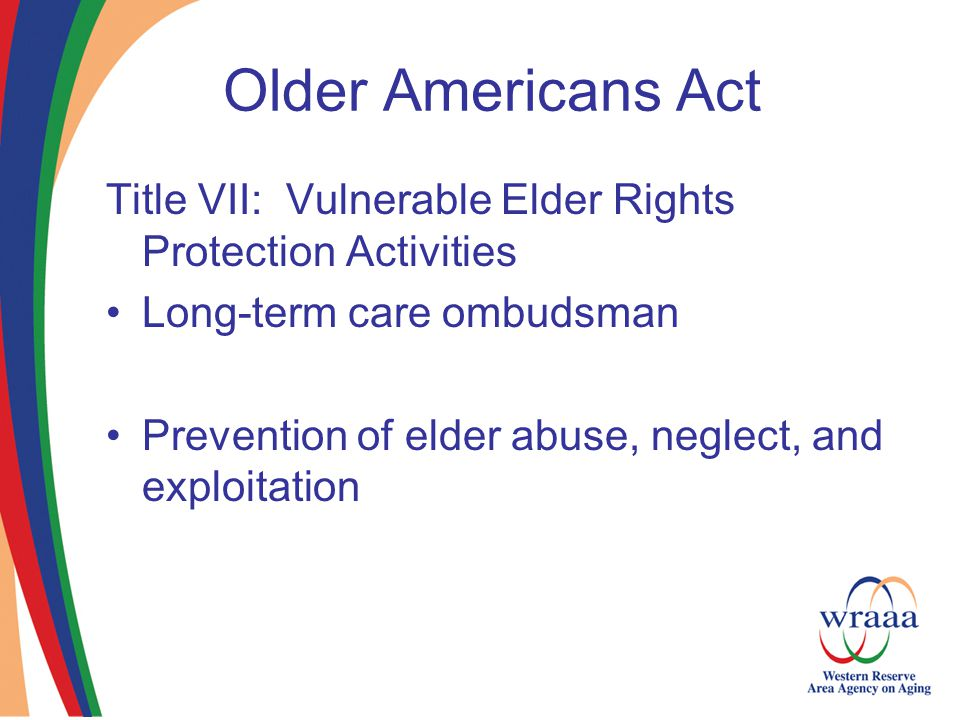 Older Americans Act Title VII: Vulnerable Elder Rights Protection Activities Long-term care ombudsman Prevention of elder abuse, neglect, and exploitation