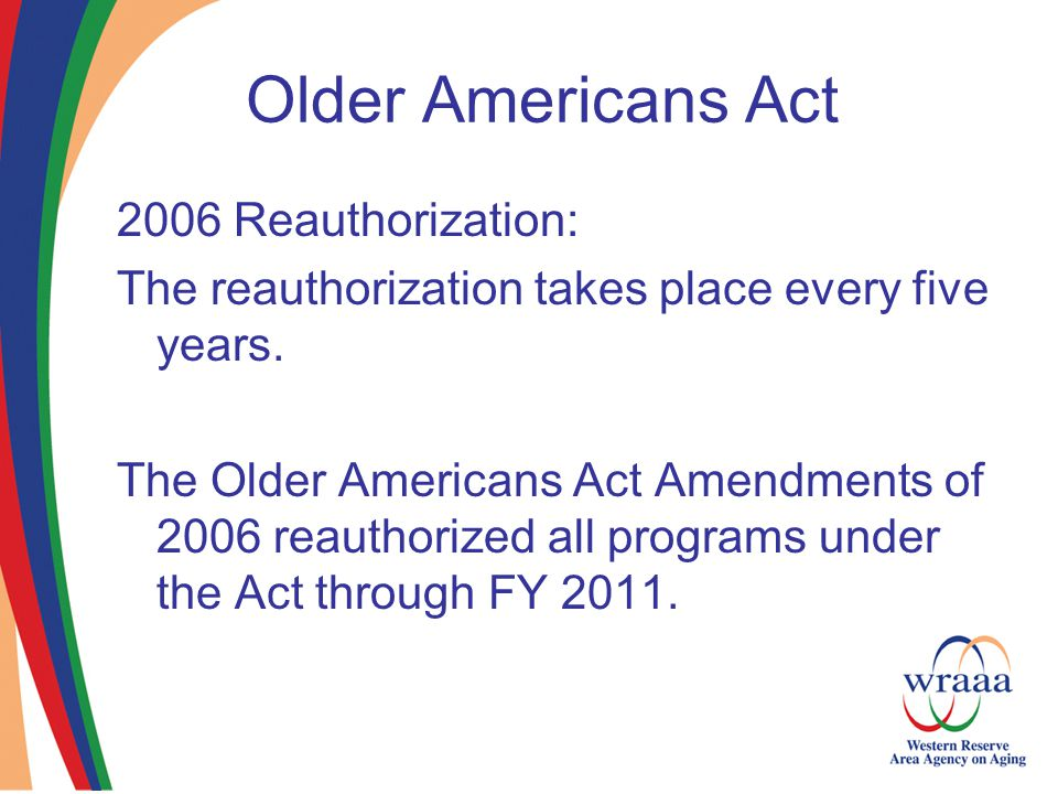 Older Americans Act 2006 Reauthorization: The reauthorization takes place every five years.