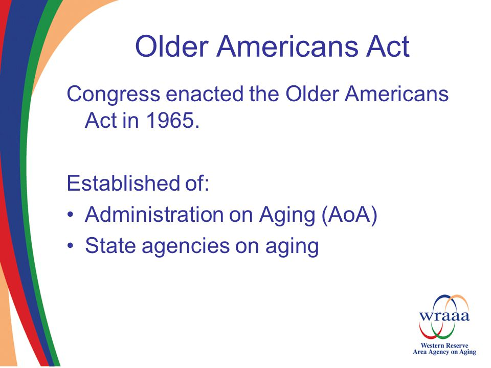 Older Americans Act Congress enacted the Older Americans Act in 1965.