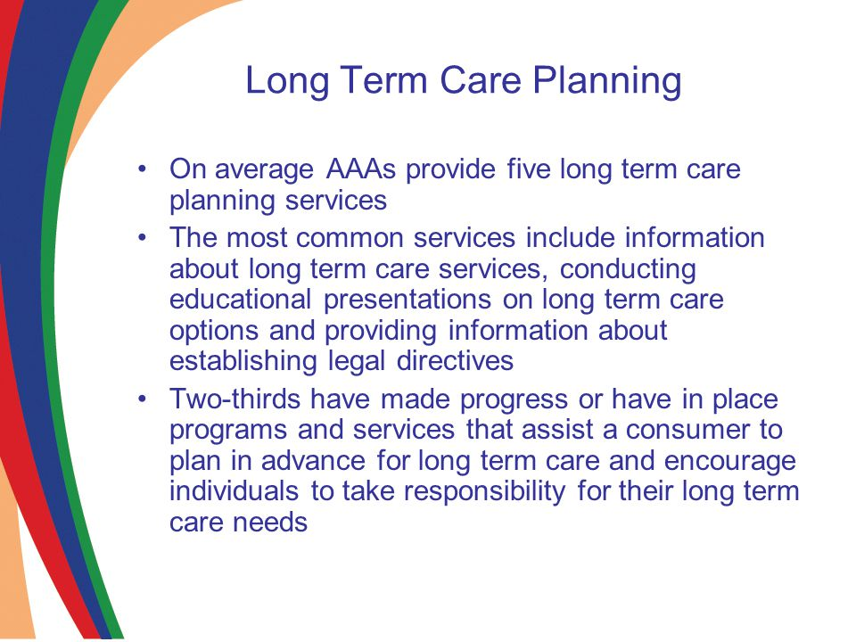 Long Term Care Planning On average AAAs provide five long term care planning services The most common services include information about long term care services, conducting educational presentations on long term care options and providing information about establishing legal directives Two-thirds have made progress or have in place programs and services that assist a consumer to plan in advance for long term care and encourage individuals to take responsibility for their long term care needs